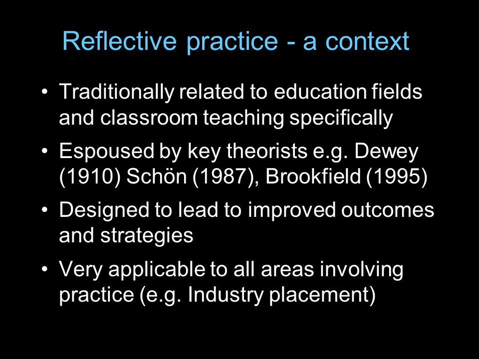 Reflective practice - a context Traditionally related to education fields and classroom teaching specifically Espoused by key theorists e.g.