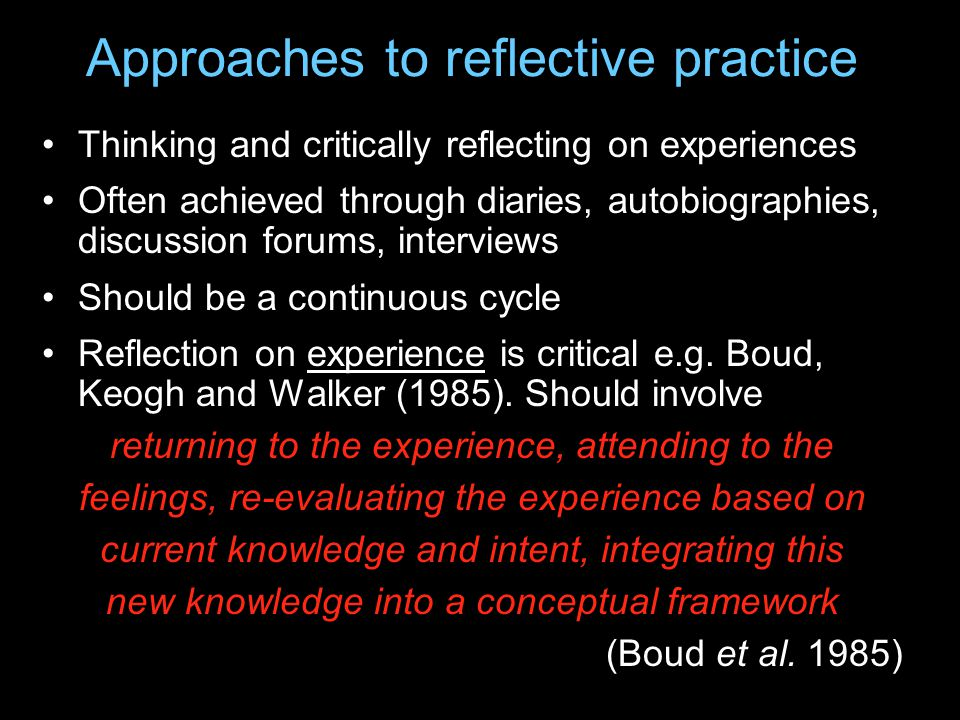 Approaches to reflective practice Thinking and critically reflecting on experiences Often achieved through diaries, autobiographies, discussion forums, interviews Should be a continuous cycle Reflection on experience is critical e.g.