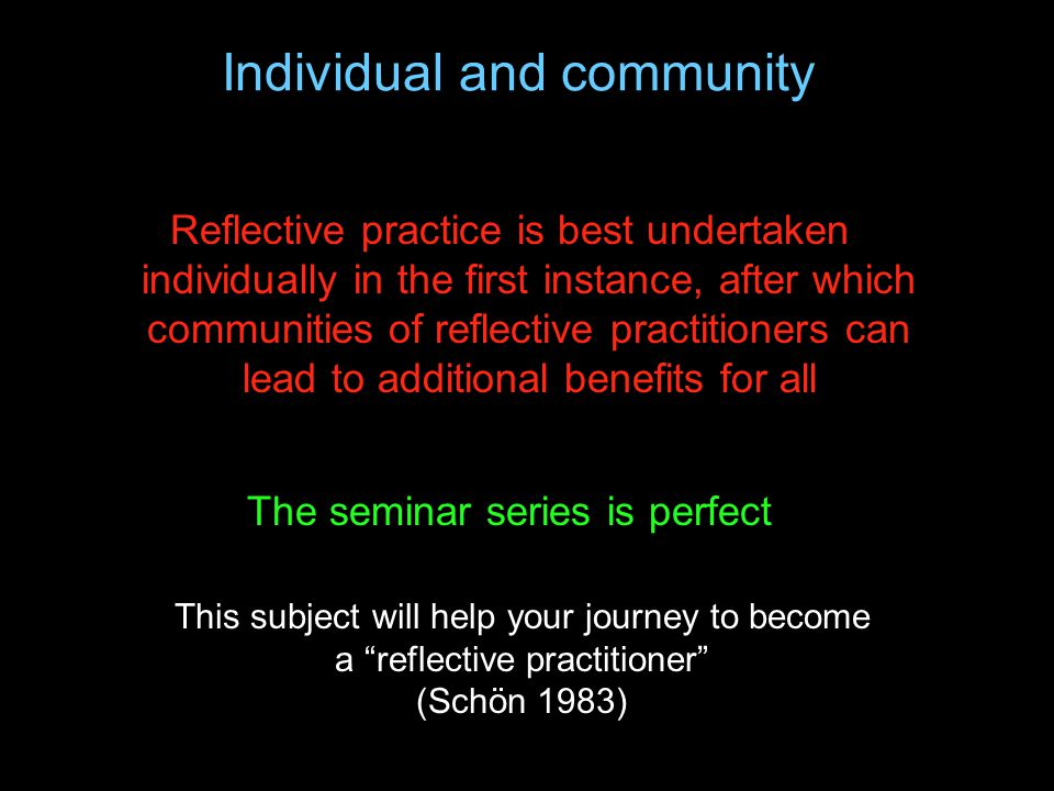 Individual and community Reflective practice is best undertaken individually in the first instance, after which communities of reflective practitioner