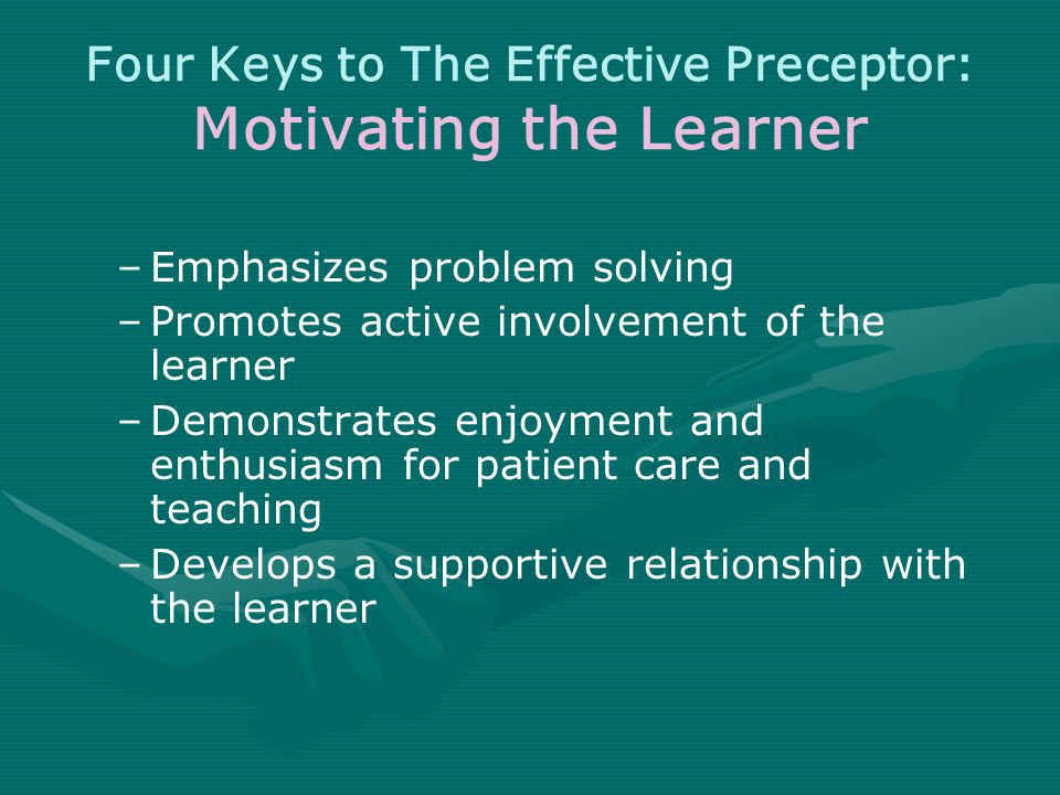 Four Keys to The Effective Preceptor: Motivating the Learner –Emphasizes problem solving –Promotes active involvement of the learner –Demonstrates enjoyment and enthusiasm for patient care and teaching –Develops a supportive relationship with the learner