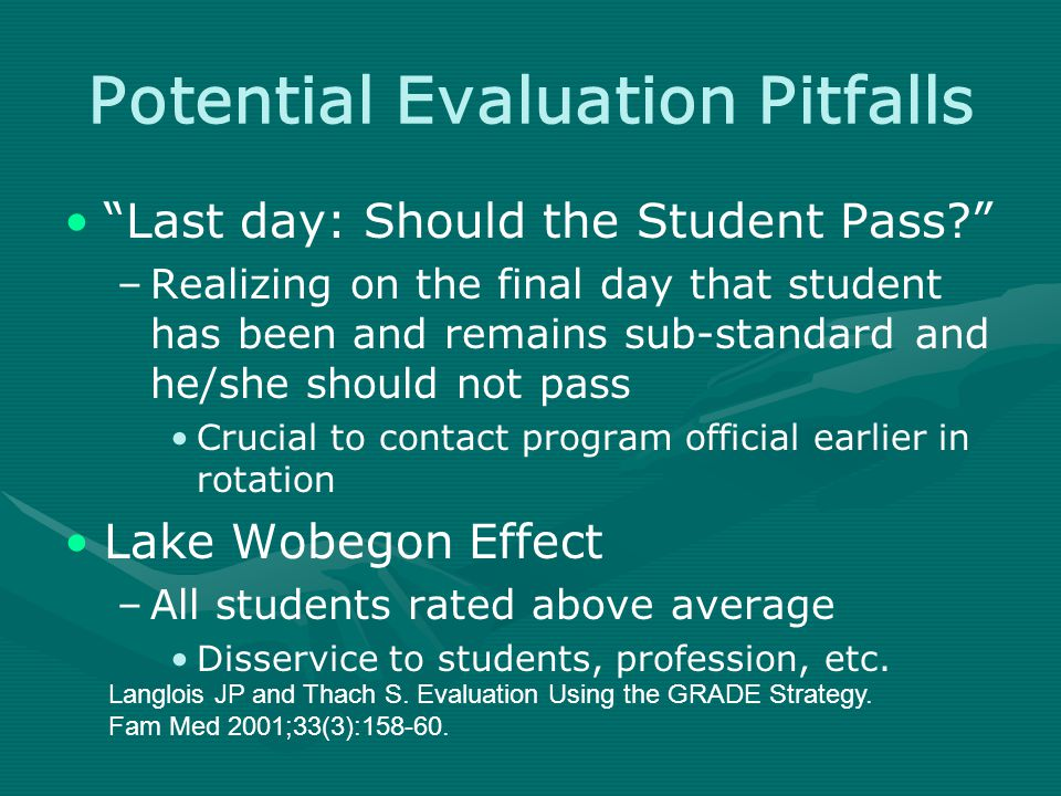 Potential Evaluation Pitfalls Last day: Should the Student Pass –Realizing on the final day that student has been and remains sub-standard and he/she should not pass Crucial to contact program official earlier in rotation Lake Wobegon Effect –All students rated above average Disservice to students, profession, etc.