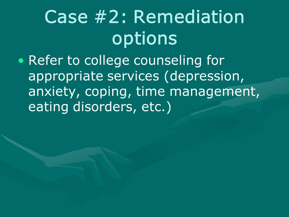 Case #2: Remediation options Refer to college counseling for appropriate services (depression, anxiety, coping, time management, eating disorders, etc.)