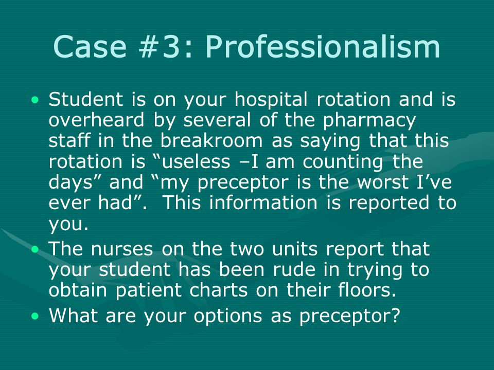 Case #3: Professionalism Student is on your hospital rotation and is overheard by several of the pharmacy staff in the breakroom as saying that this rotation is useless –I am counting the days and my preceptor is the worst I've ever had .