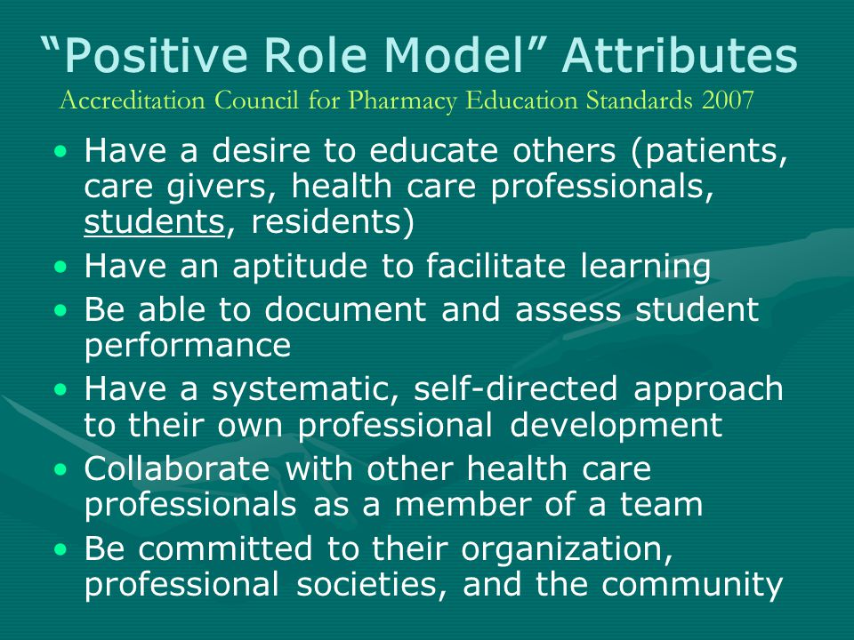 Positive Role Model Attributes Have a desire to educate others (patients, care givers, health care professionals, students, residents) Have an aptitude to facilitate learning Be able to document and assess student performance Have a systematic, self-directed approach to their own professional development Collaborate with other health care professionals as a member of a team Be committed to their organization, professional societies, and the community Accreditation Council for Pharmacy Education Standards 2007