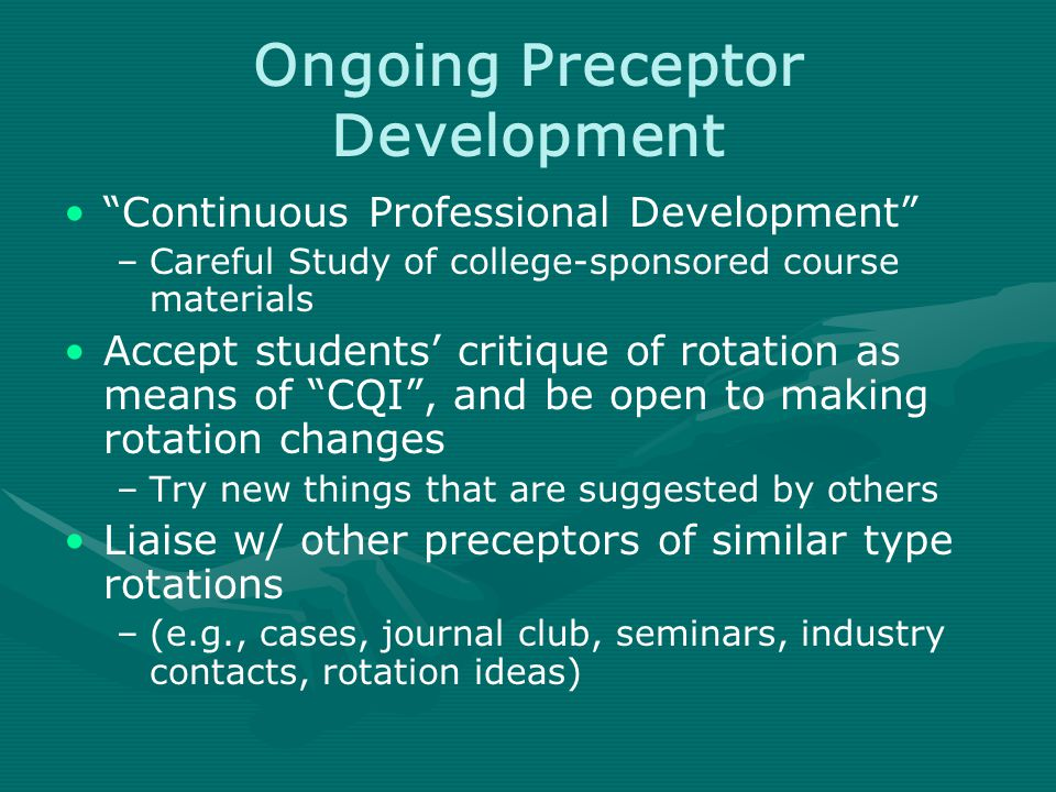 Ongoing Preceptor Development Continuous Professional Development –Careful Study of college-sponsored course materials Accept students' critique of rotation as means of CQI , and be open to making rotation changes –Try new things that are suggested by others Liaise w/ other preceptors of similar type rotations –(e.g., cases, journal club, seminars, industry contacts, rotation ideas)