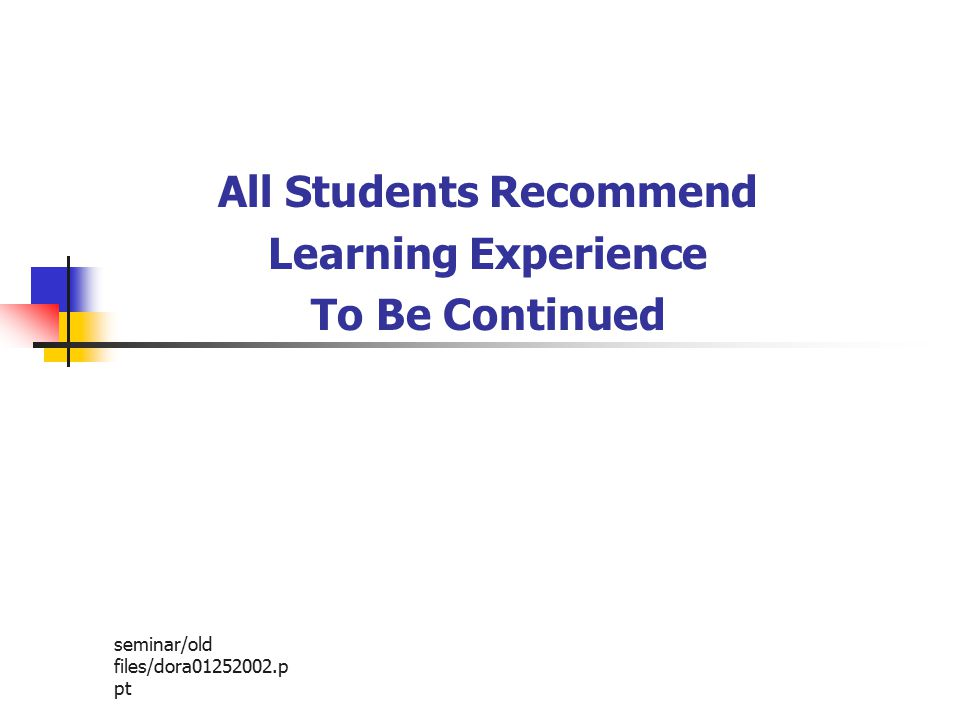seminar/old files/dora01252002.p pt All Students Recommend Learning Experience To Be Continued
