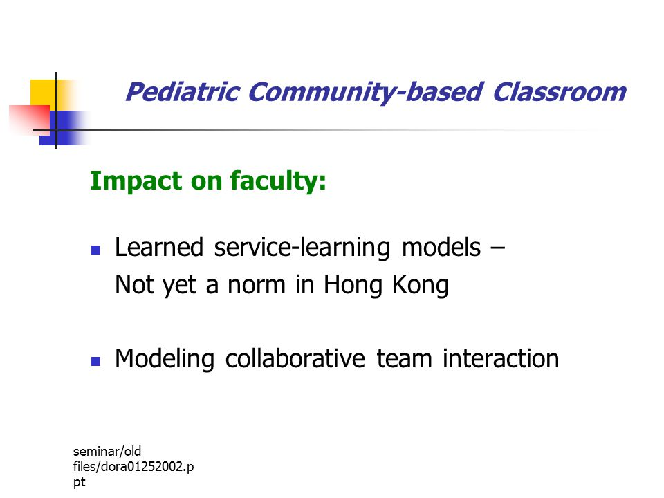 seminar/old files/dora01252002.p pt Pediatric Community-based Classroom Impact on faculty: Learned service-learning models – Not yet a norm in Hong Kong Modeling collaborative team interaction