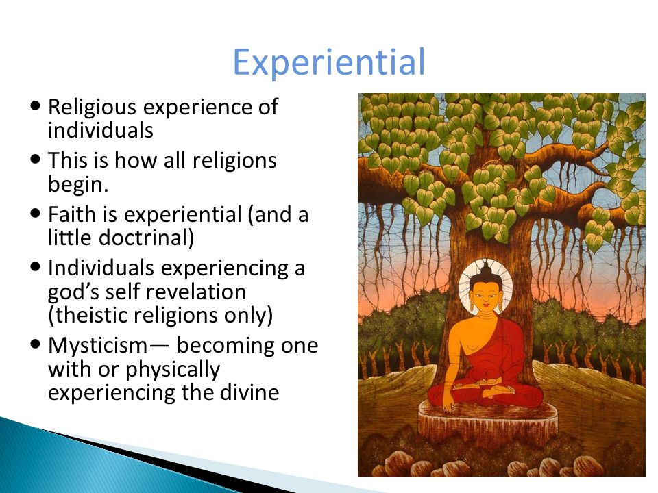 Experiential Religious experience of individuals This is how all religions begin.