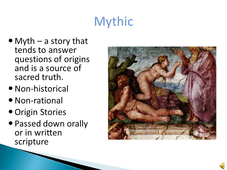 Mythic Myth – a story that tends to answer questions of origins and is a source of sacred truth.