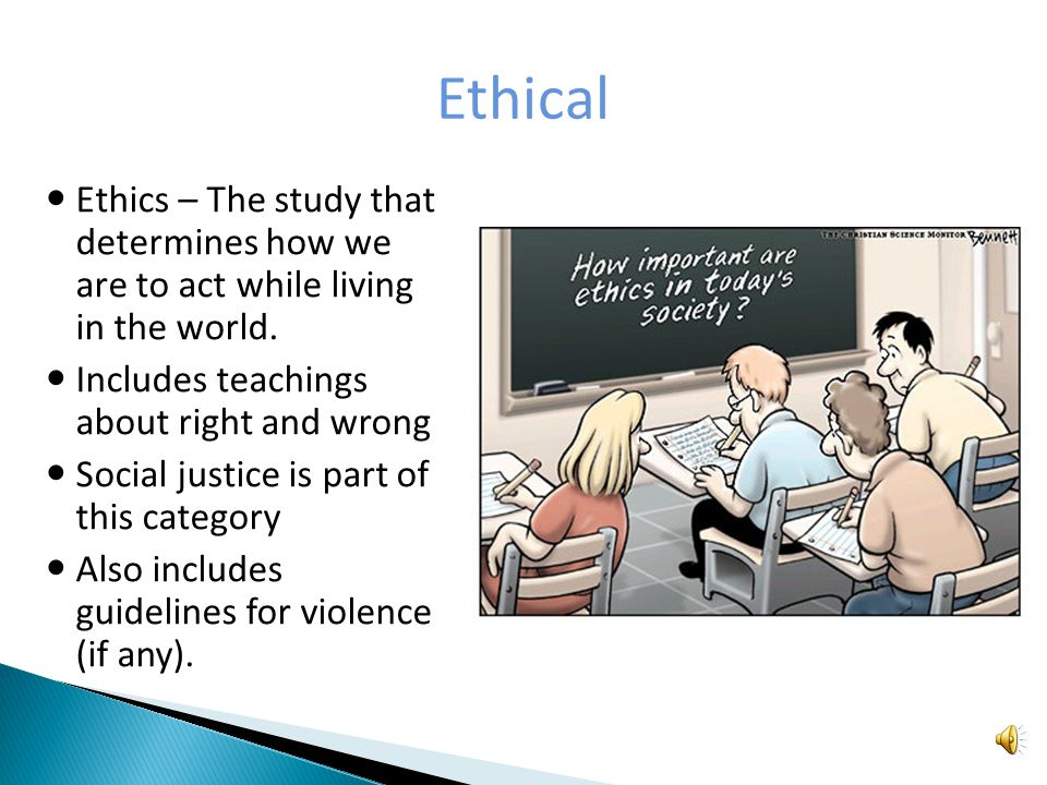 Ethical Ethics – The study that determines how we are to act while living in the world.