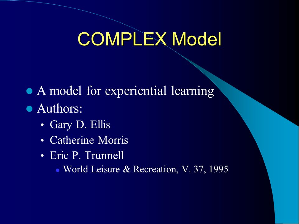 COMPLEX Model A model for experiential learning Authors: Gary D. Ellis Catherine Morris Eric P. Trunnell World Leisure & Recreation, V. 37, 1995