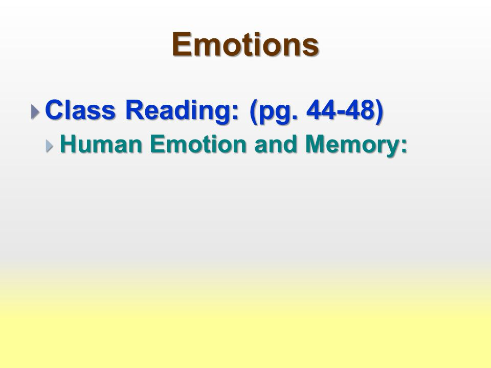 Emotions  Class Reading: (pg. 44-48)  Human Emotion and Memory: