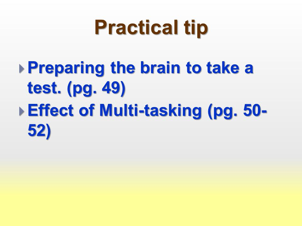 Practical tip  Preparing the brain to take a test. (pg. 49)  Effect of Multi-tasking (pg. 50- 52)
