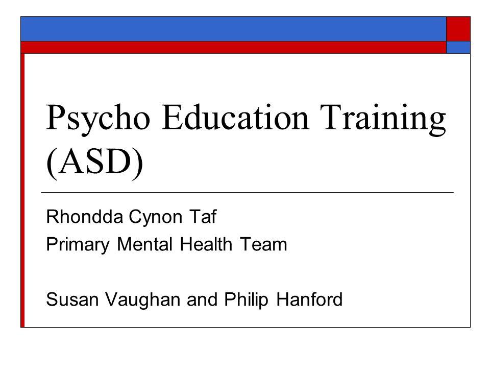 Psycho Education Training (ASD) Rhondda Cynon Taf Primary Mental Health Team Susan Vaughan and Philip Hanford