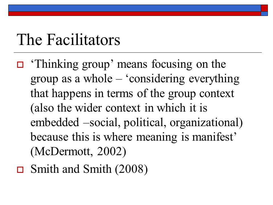 The Facilitators  'Thinking group' means focusing on the group as a whole – 'considering everything that happens in terms of the group context (also