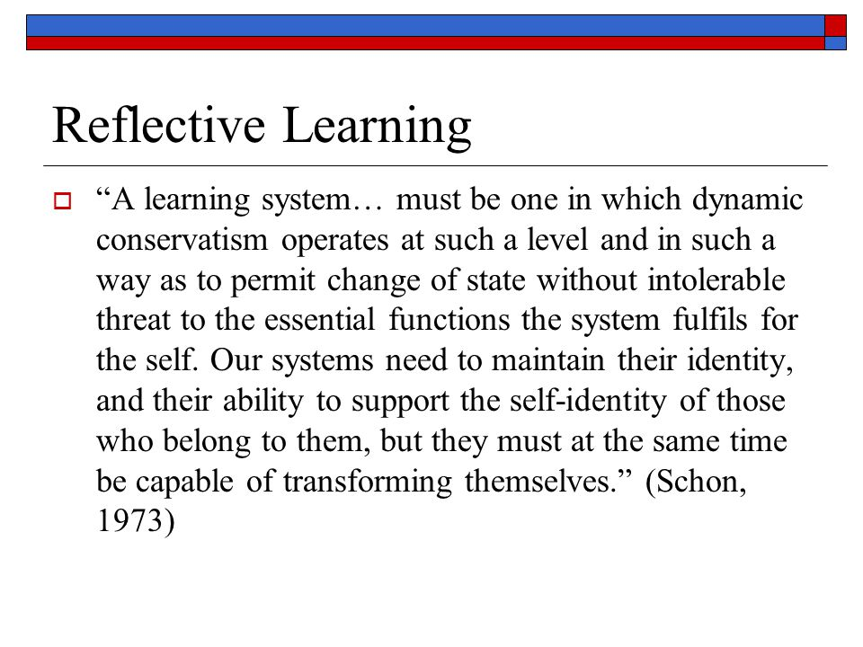 "Reflective Learning  ""A learning system… must be one in which dynamic conservatism operates at such a level and in such a way as to permit change of"