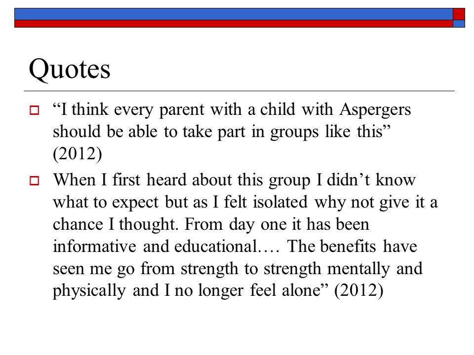 "Quotes  ""I think every parent with a child with Aspergers should be able to take part in groups like this"" (2012)  When I first heard about this gro"