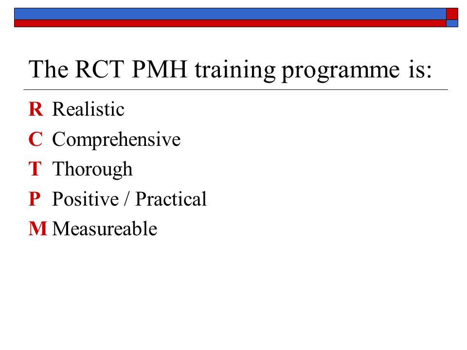 The RCT PMH training programme is: RRealistic CComprehensive TThorough PPositive / Practical MMeasureable