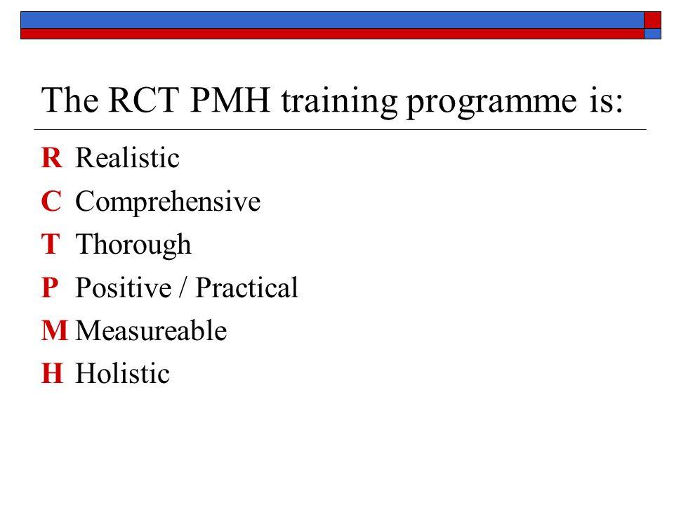 The RCT PMH training programme is: RRealistic CComprehensive TThorough PPositive / Practical MMeasureable HHolistic