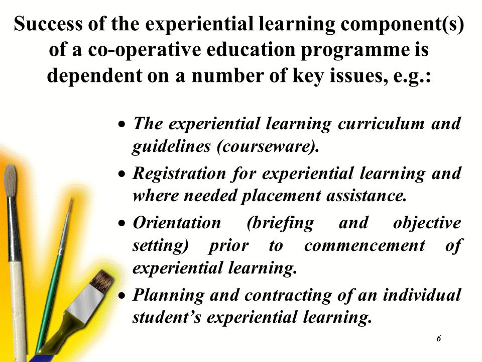 6 Success of the experiential learning component(s) of a co-operative education programme is dependent on a number of key issues, e.g.:  The experien