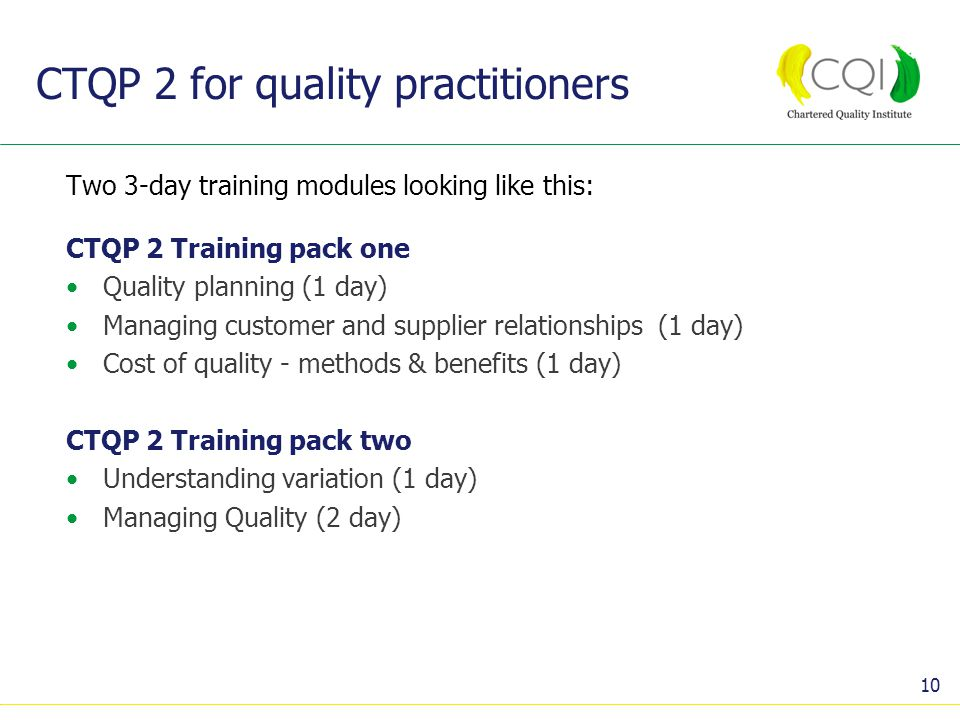 10 Two 3-day training modules looking like this: CTQP 2 Training pack one Quality planning (1 day) Managing customer and supplier relationships (1 day) Cost of quality - methods & benefits (1 day) CTQP 2 Training pack two Understanding variation (1 day) Managing Quality (2 day) CTQP 2 for quality practitioners