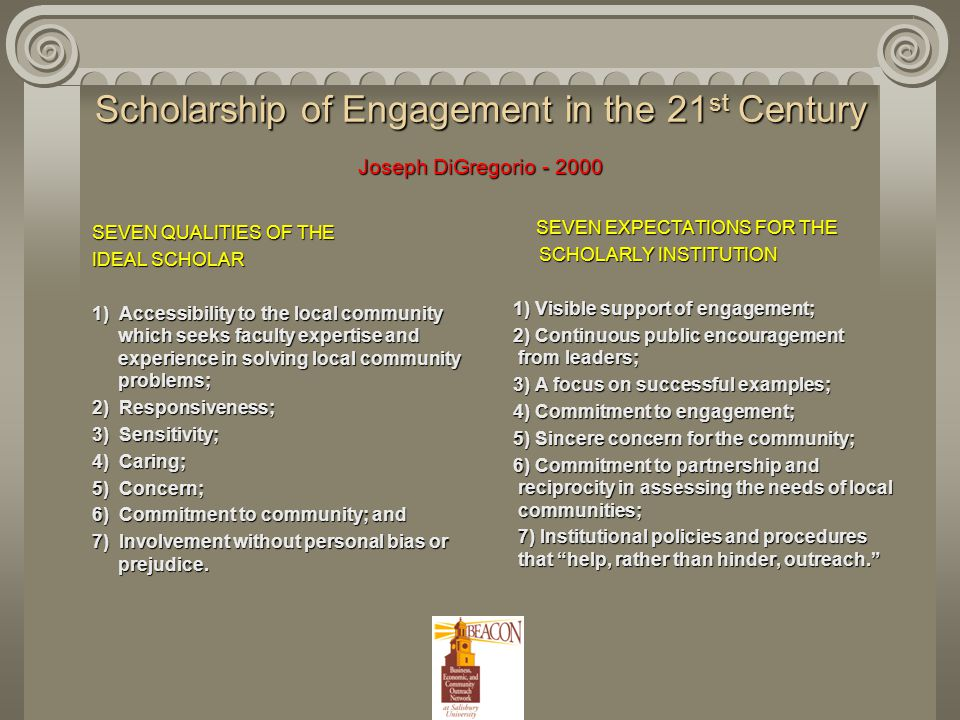 Scholarship of Engagement in the 21 st Century Joseph DiGregorio - 2000 SEVEN QUALITIES OF THE SEVEN QUALITIES OF THE IDEAL SCHOLAR IDEAL SCHOLAR 1) Accessibility to the local community which seeks faculty expertise and experience in solving local community problems; 1) Accessibility to the local community which seeks faculty expertise and experience in solving local community problems; 2) Responsiveness; 2) Responsiveness; 3) Sensitivity; 3) Sensitivity; 4) Caring; 4) Caring; 5) Concern; 5) Concern; 6) Commitment to community; and 6) Commitment to community; and 7) Involvement without personal bias or prejudice.