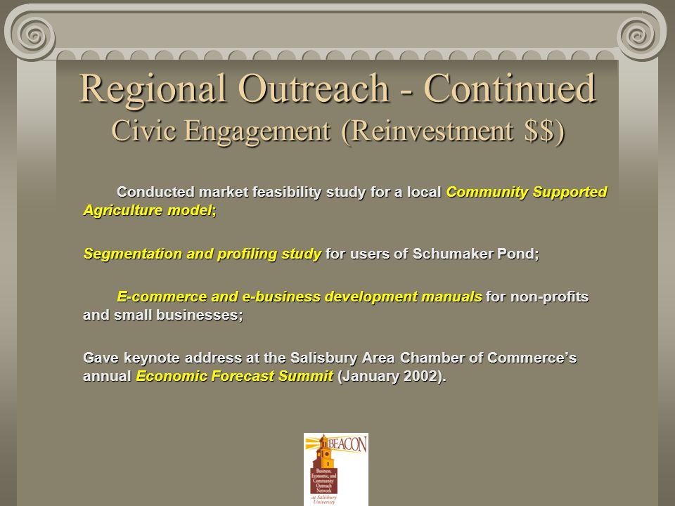 Regional Outreach - Continued Civic Engagement (Reinvestment $$) Conducted market feasibility study for a local Community Supported Agriculture model; Segmentation and profiling study for users of Schumaker Pond; Segmentation and profiling study for users of Schumaker Pond; E-commerce and e-business development manuals for non-profits and small businesses; E-commerce and e-business development manuals for non-profits and small businesses; Gave keynote address at the Salisbury Area Chamber of Commerce's annual Economic Forecast Summit (January 2002).