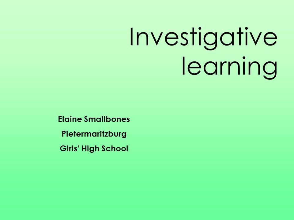 Investigative learning Elaine Smallbones Pietermaritzburg Girls' High School