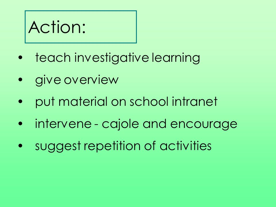 Action: teach investigative learning give overview put material on school intranet intervene - cajole and encourage suggest repetition of activities