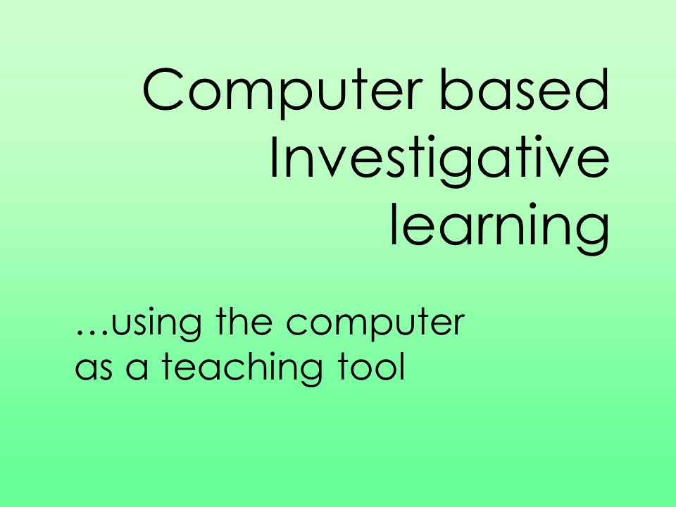 Computer based Investigative learning …using the computer as a teaching tool