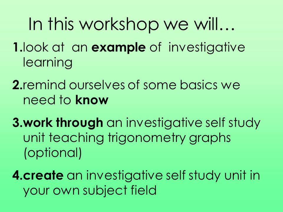 In this workshop we will… 1. look at an example of investigative learning 2. remind ourselves of some basics we need to know 3.work through an investi
