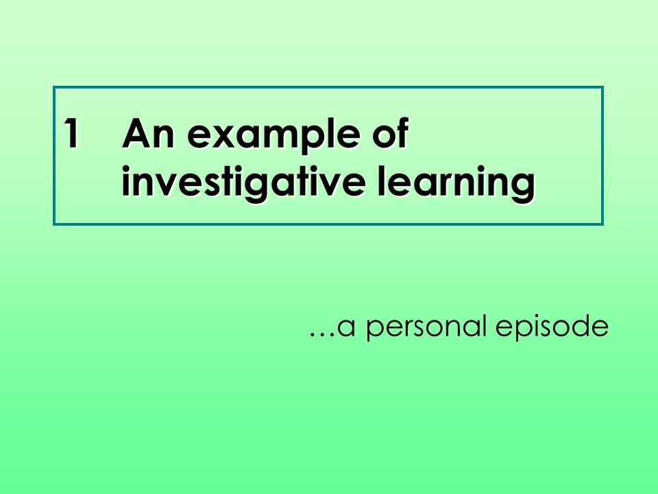1An example of investigative learning …a personal episode