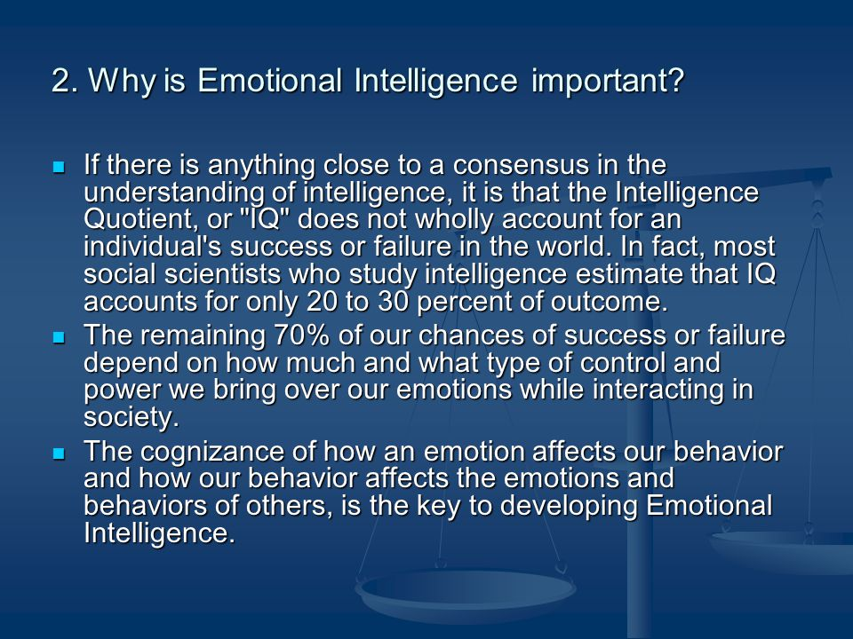 2. Why is Emotional Intelligence important? If there is anything close to a consensus in the understanding of intelligence, it is that the Intelligenc