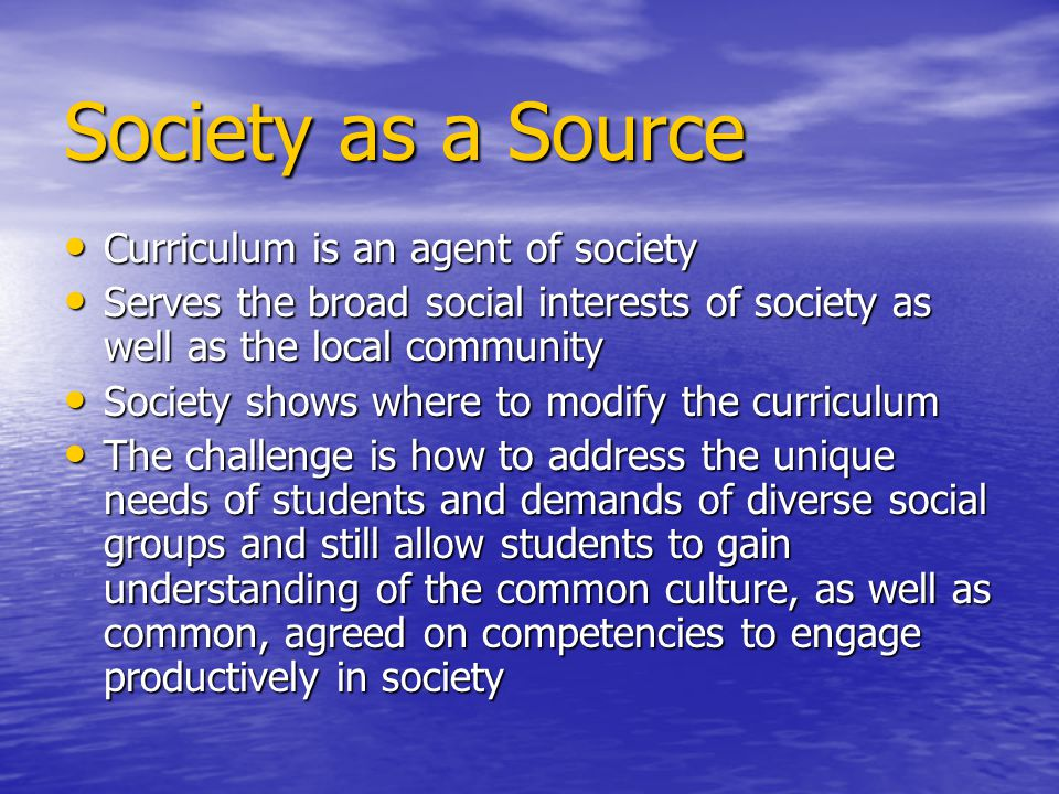Society as a Source Curriculum is an agent of society Curriculum is an agent of society Serves the broad social interests of society as well as the lo