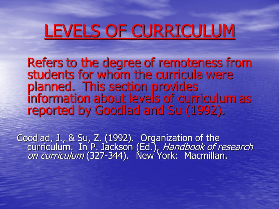 LEVELS OF CURRICULUM Refers to the degree of remoteness from students for whom the curricula were planned. This section provides information about lev