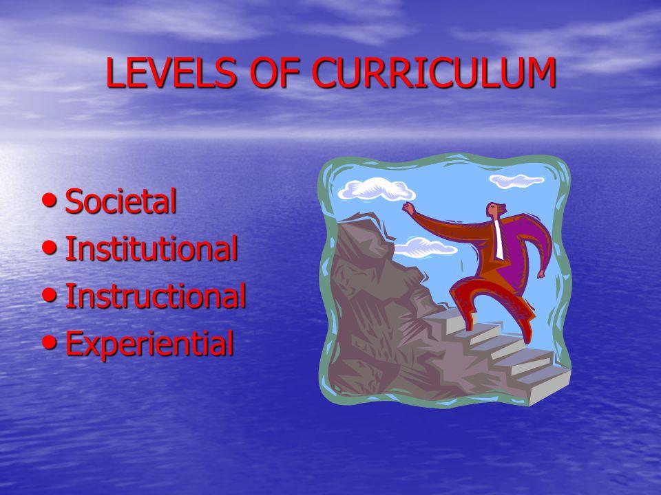 LEVELS OF CURRICULUM Societal Societal Institutional Institutional Instructional Instructional Experiential Experiential