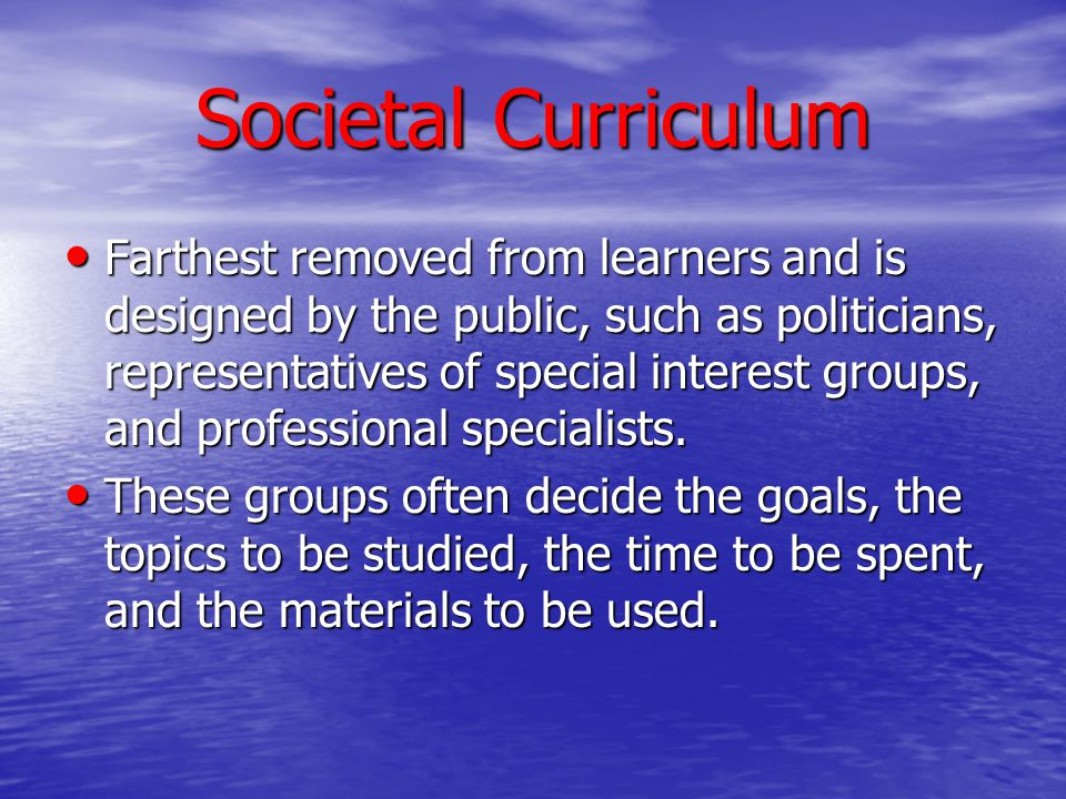 Societal Curriculum Farthest removed from learners and is designed by the public, such as politicians, representatives of special interest groups, and