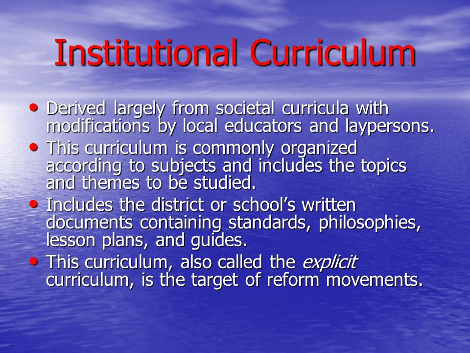Institutional Curriculum Derived largely from societal curricula with modifications by local educators and laypersons. Derived largely from societal c