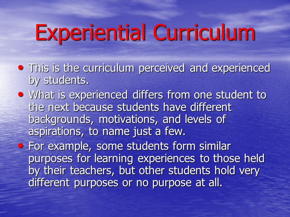 Experiential Curriculum This is the curriculum perceived and experienced by students. This is the curriculum perceived and experienced by students. Wh