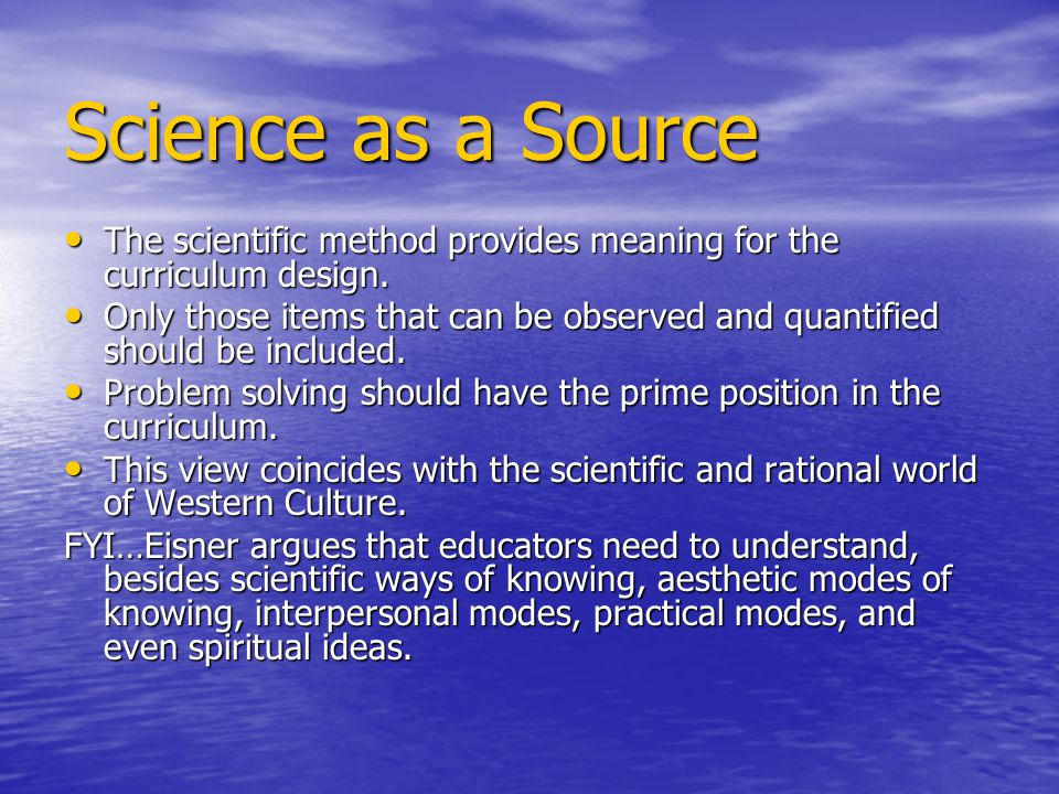 Science as a Source The scientific method provides meaning for the curriculum design. The scientific method provides meaning for the curriculum design