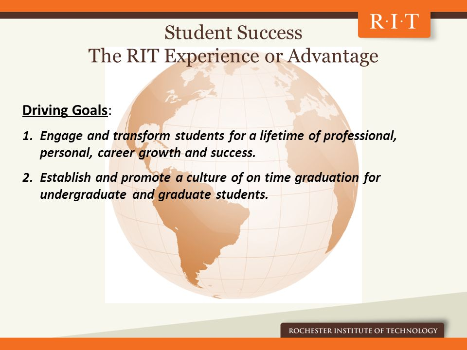Student Success The RIT Experience or Advantage Driving Goals: 1.Engage and transform students for a lifetime of professional, personal, career growth and success.