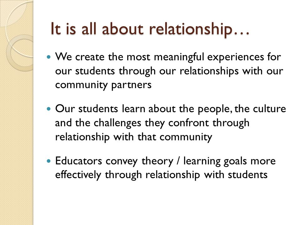 It is all about relationship… We create the most meaningful experiences for our students through our relationships with our community partners Our students learn about the people, the culture and the challenges they confront through relationship with that community Educators convey theory / learning goals more effectively through relationship with students