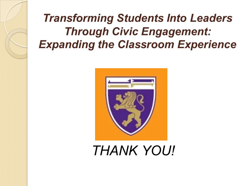 Transforming Students Into Leaders Through Civic Engagement: Expanding the Classroom Experience THANK YOU!