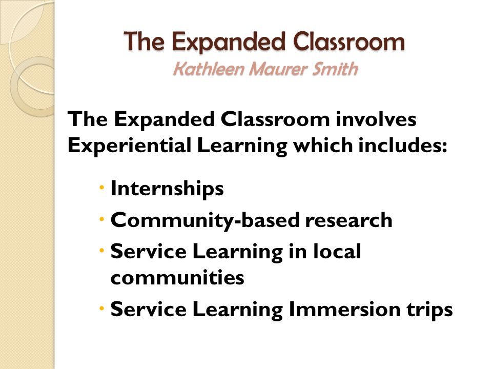 The Expanded Classroom Kathleen Maurer Smith The Expanded Classroom involves Experiential Learning which includes:  Internships  Community-based research  Service Learning in local communities  Service Learning Immersion trips