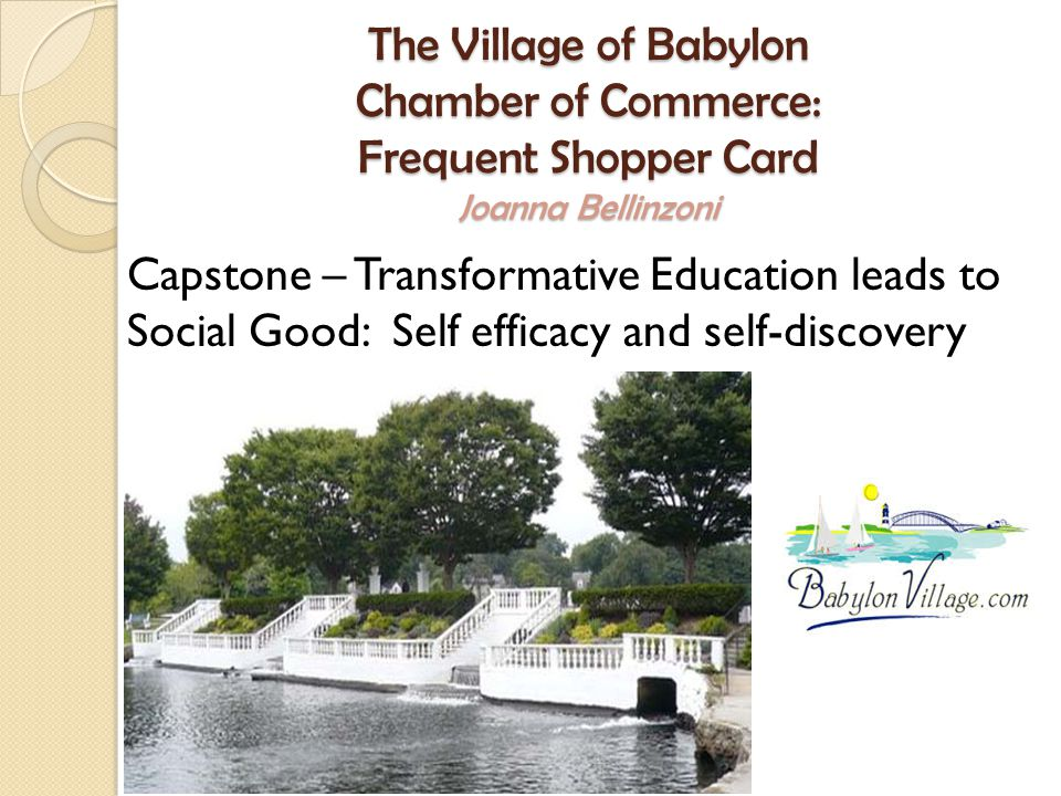 The Village of Babylon Chamber of Commerce: Frequent Shopper Card Joanna Bellinzoni Capstone – Transformative Education leads to Social Good: Self efficacy and self-discovery