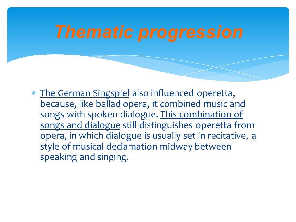  Thematic Progression with derived themes: Hypertheme (superordinate term to which all the themes relate)  The word operetta, derived from the Italian, means literally little opera. The progenitors of operetta were The Beggar s Opera (1728), an English ballad opera with a text by John Gay and a score of popular songs and folk tunes, and La Serva Padrona (The Maid-Mistress, 1733), a work by the Italian composer Giovanni Pergolesi.
