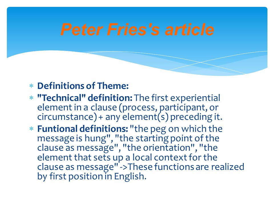  Definitions of Theme:  Technical definition: The first experiential element in a clause (process, participant, or circumstance) + any element(s) preceding it.