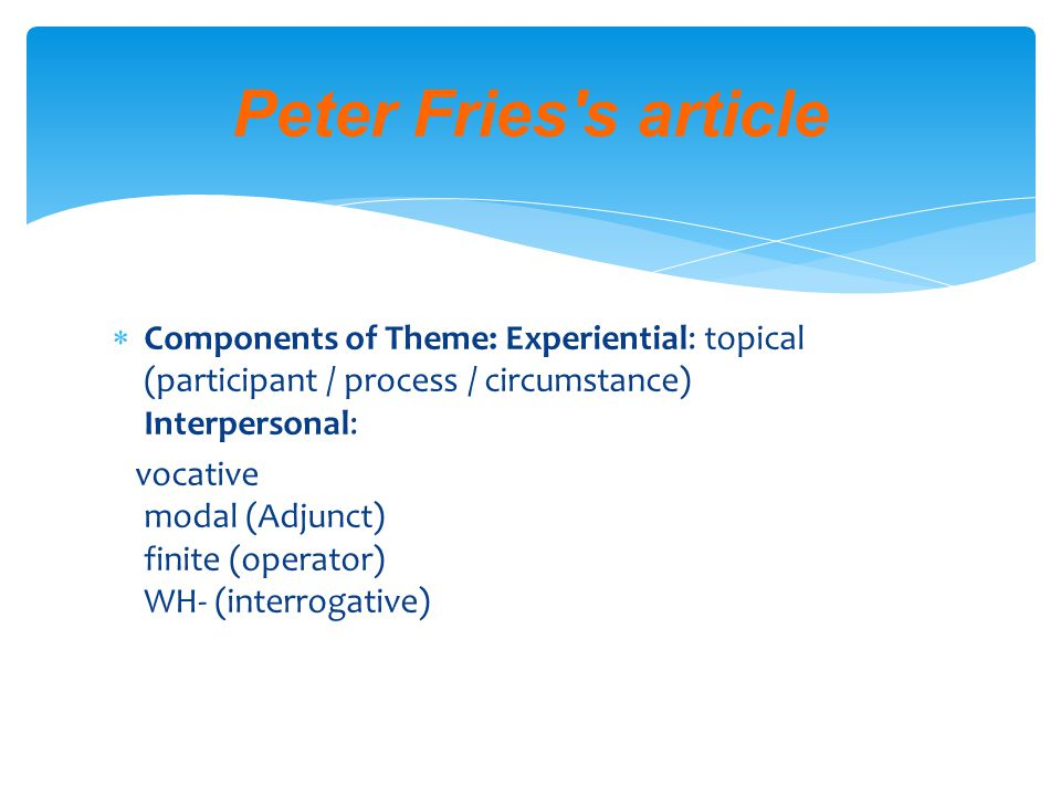  Components of Theme: Experiential: topical (participant / process / circumstance) Interpersonal: vocative modal (Adjunct) finite (operator) WH- (interrogative) Peter Fries s article