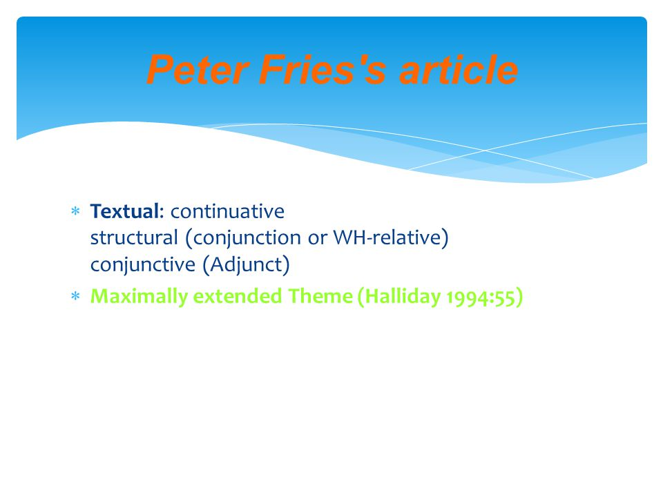  Textual: continuative structural (conjunction or WH-relative) conjunctive (Adjunct)  Maximally extended Theme (Halliday 1994:55) Peter Fries s article
