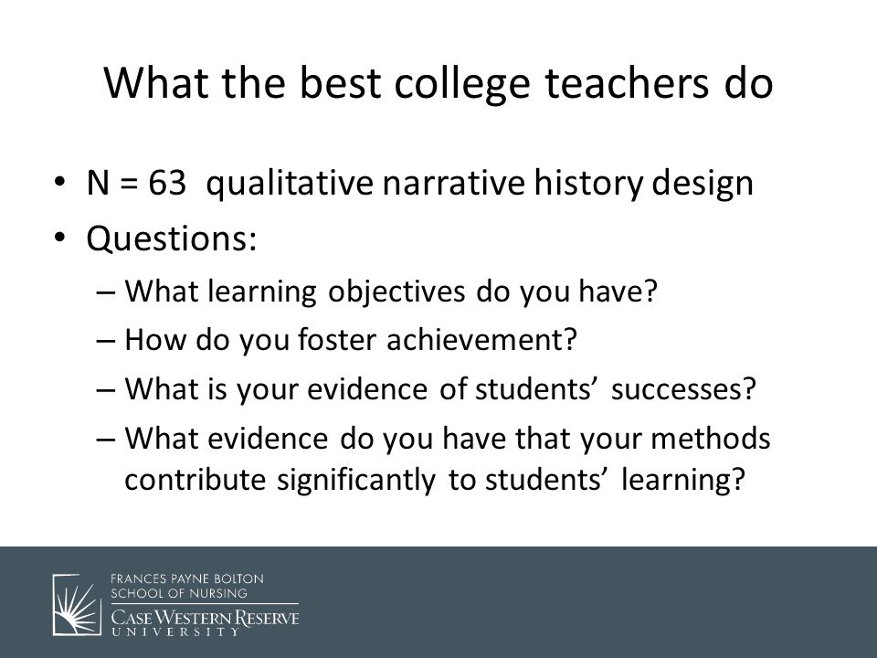 What the best college teachers do N = 63 qualitative narrative history design Questions: – What learning objectives do you have.